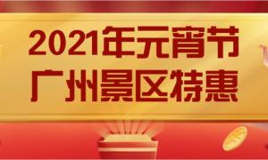 2021元宵节广州景区特惠门票汇总(持续更新)